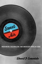 Sweet Air: Modernism, Regionalism, and American Popular Song by Edward P. Comentale