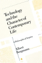 Technology and the Character of Contemporary Life: A Philosophical Inquiry by Albert Borgmann