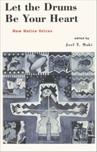Let the Drums be Your Heart: New Native Voices by Joel T. Maki