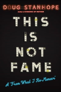 "This Is Not Fame: A ""From What I Re-Memoir"""