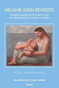 Melanie Klein Revisited: Pioneer and Revolutionary in the Psychoanalysis of Very Young and Young…