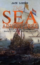 THE SEA ADVENTURES - Boxed Set: 20+ Maritime Novels & Tales of Seas and Sailors: The Cruise of the Dazzler, The Sea-Wolf, Adventure, A Son of the Sun, by Jack London