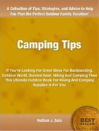 Csmping Tips: If You're Looking For Great Ideas For Backpacking, Outdoor World, Survival Gear, Hiking And Camping  by Nathan Sala