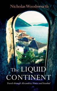 The Liquid Continent: Travels through Alexandria, Venice and Istanbul