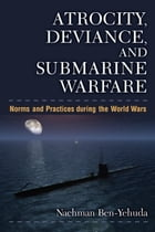 Atrocity, Deviance, and Submarine Warfare: Norms and Practices during the World Wars