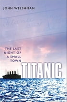 Titanic: The Last Night of a Small Town by John Welshman