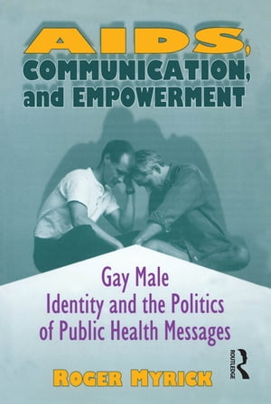 AIDS,  Communication,  and Empowerment Gay Male Identity and the Politics of Public Health Messages