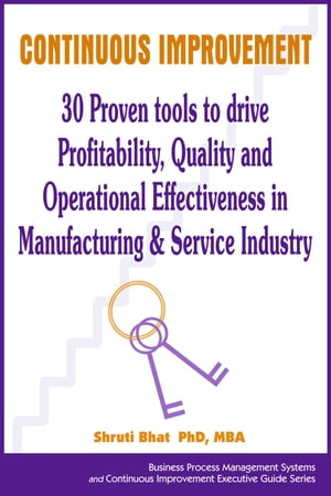 Continuous Improvement- 30 Proven tools to drive Profitability, Quality and Operational Effectiveness in Manufacturing & Service Industry: Business Process Management and Continuous Improvement Executive Guide series, #4