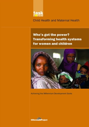 UN Millennium Development Library: Who's Got the Power Transforming Health Systems for Women and Children