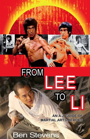 From Lee to Li: An A–Z guide of martial arts heroes by Ben Stevens