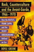 Rock, Counterculture and the Avant-Garde, 1966–1970: How the Beatles, Frank Zappa and the Velvet Underground Defined an Era by Doyle Greene