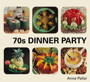70s Dinner Party The Good,  the Bad and the Downright Ugly of Retro Food