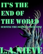 It's the End of the World: Surviving the Zombie Apocalypse by L,A. Nieve