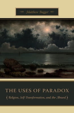 Book The Uses of Paradox: Religion, Self-Transformation, and the Absurd by Matthew Bagger