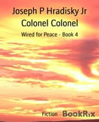 Colonel Colonel: Wired for Peace - Book 4 by Joseph P Hradisky Jr