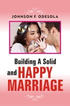 Building A Solid And Happy Marriage by Johnson F. Odesola