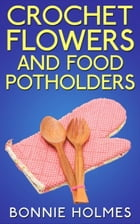 Crochet Flowers and Food Potholders by Bonnie Holmes