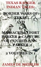 Texas Ranger Indian Tales: Border Wars of Texas And Massacre at Fort Parker & Capture of Cynthia…
