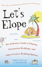 Let's Elope: The Definitive Guide to Eloping, Destination Weddings, and Other Creative Wedding Options by Scott Shaw