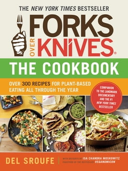 Book Forks Over Knives - The Cookbook: Over 300 Recipes for Plant-Based Eating All Through the Year by Del Sroufe