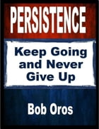 Persistence: Keep Going and Never Give Up by Bob Oros