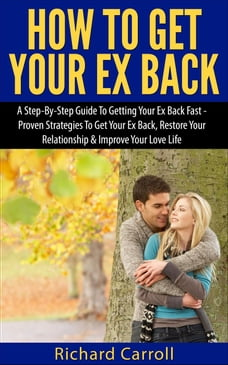 How To Get Your Ex Back: A Step-By-Step Guide To Getting Your Ex Back Fast - Proven Strategies To…
