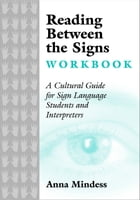 Reading Between the Signs Workbook: A Cultural Guide for Sign Language Students and Interpreters by Anna Mindess
