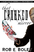 That Crooked Mirror: A Scary Tale of Cinderella and the Invisible Man by Rob E. Boley
