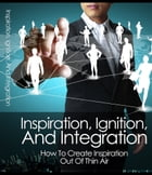 Inspiration, Ignition, and Integration by Anonymous