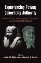 Experiencing Power, Generating Authority: Cosmos, Politics, and the Ideology of Kingship in Ancient…