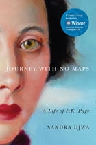 Journey with No Maps: A Life of P.K. Page by Sandra Djwa