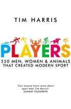 Players: 250 Men, Women and Animals Who Created Modern Sport