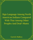 Sign Language Among North American Indians Compared With That Among Other Peoples And Deaf-Mutes by Garrick Mallery