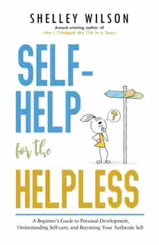 Self-Help for the Helpless: A Beginner's Guide to Personal Development, Understanding Self-care, and Becoming Your Authentic Self by Shelley Wilson