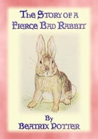 THE STORY OF A FIERCE, BAD RABBIT - Book 09 in the Tales of Peter Rabbit and friends: Book 09 in the Tales of Peter Rabbit & Friends by Written and Illustrated By Beatrix Potter