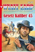 Wyatt Earp 47 - Western: Gesetz Kaliber 45 by William Mark