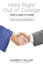 Hired 'Right' Out of College - From Classes to Career: A Step-by-Step Guide to Discovering the Career You Were Born to Pursue by Garrett Miller