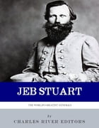 The World's Greatest Generals: The Life and Career of JEB Stuart by Charles River Editors