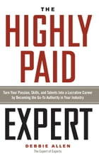 The Highly Paid Expert: Turn Your Passion, Skills, and Talent Into a Lucrative Career by Becoming…