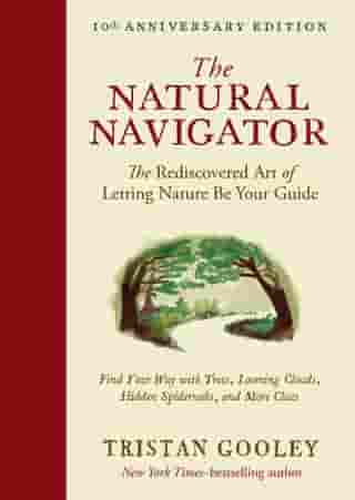 The Natural Navigator, Tenth Anniversary Edition: The Rediscovered Art of Letting Nature Be Your Guide by Tristan Gooley