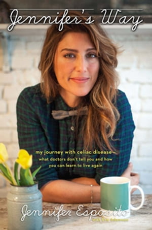 Jennifer's Way My Journey with Celiac Disease--What Doctors Don't Tell You and How You Can Learn to Live Again