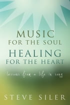 Music for the Soul, Healing for the Heart: Lessons from a Life in Song by Steve Siler