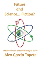 Future and Science... Fiction?: Meditations on the Philosophy of Sci-Fi by Alex Garcia Topete