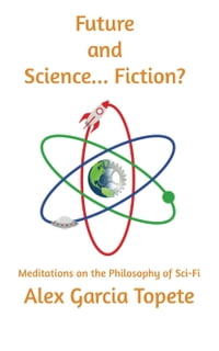 Future and Science... Fiction?: Meditations on the Philosophy of Sci-Fi