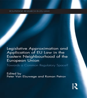 Legislative Approximation and Application of EU Law in the Eastern Neighbourhood of the European Union Towards a Common Regulatory Space?