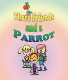 Three Friends and a Parrot: Children's Books and Bedtime Stories For Kids Ages 3-20 by Jupiter Kids