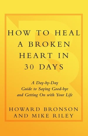 How to Heal a Broken Heart in 30 Days A Day-by-Day Guide to Saying Good-bye and Getting On With Your Life