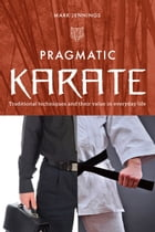 Pragmatic Karate: Traditional techniques and their value in everyday life by Mark Jennings
