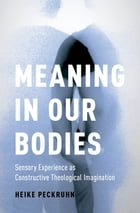 Meaning in Our Bodies: Sensory Experience as Constructive Theological Imagination by Heike Peckruhn