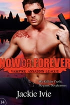 Now or Forever: Vampire Assassin League, #14 by Jackie Ivie